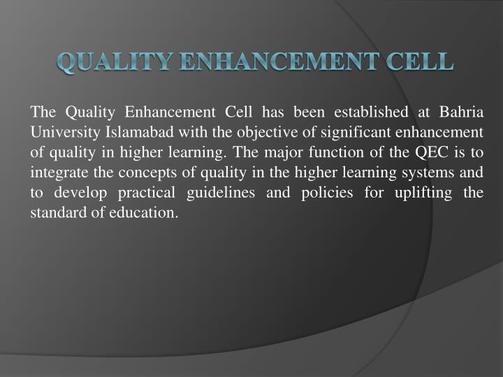 The Quality Enhancement Cell has been established at Bahria University Islamabad with the objective of significant enhancement of quality in higher learning. The major function of the QEC is to integrate the concepts of quality in the higher learning systems and to develop practical guidelines and policies for uplifting the standard of education.