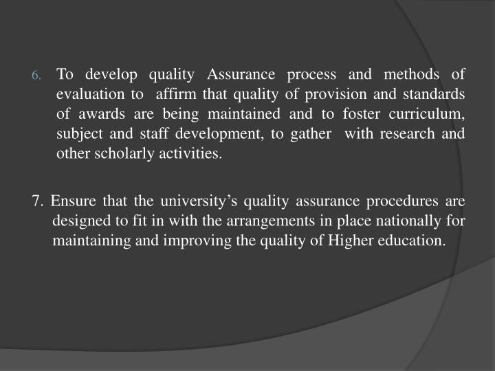 To develop quality Assurance process and methods of evaluation to  affirm that quality of provision and standards of awards are being maintained and to foster curriculum, subject and staff development, to gather  with research and other scholarly activities.