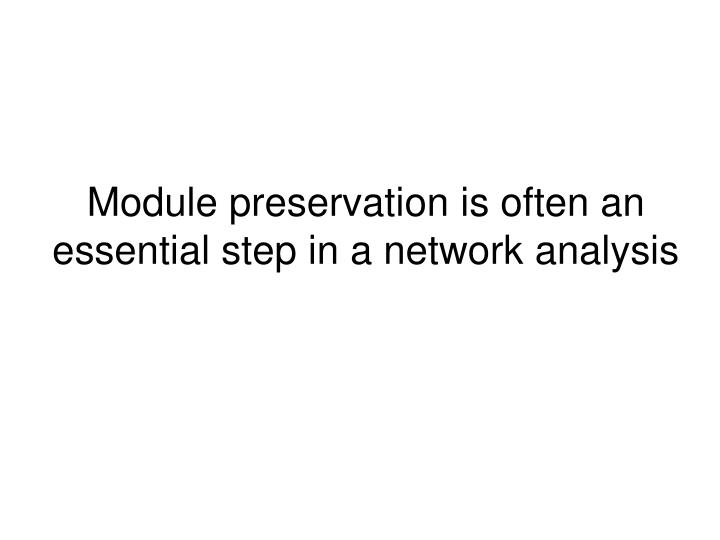 Module preservation is often an essential step in a network analysis