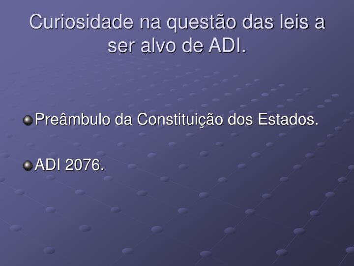 Curiosidade na questão das leis a ser alvo de ADI.