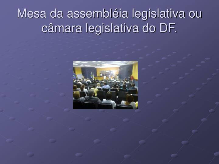 Mesa da assembléia legislativa ou câmara legislativa do DF.