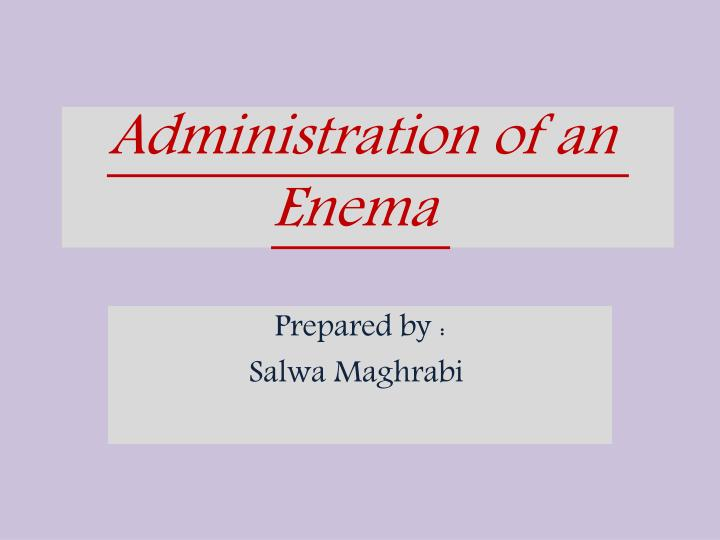 Administration of an enema