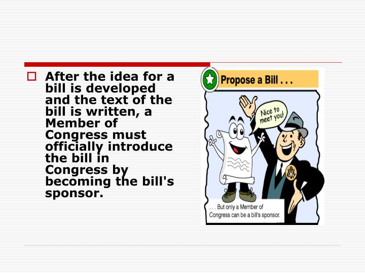 After the idea for a bill is developed and the text of the bill is written, a Member of Congress must officially introduce the bill in Congress by becoming the bill's sponsor.