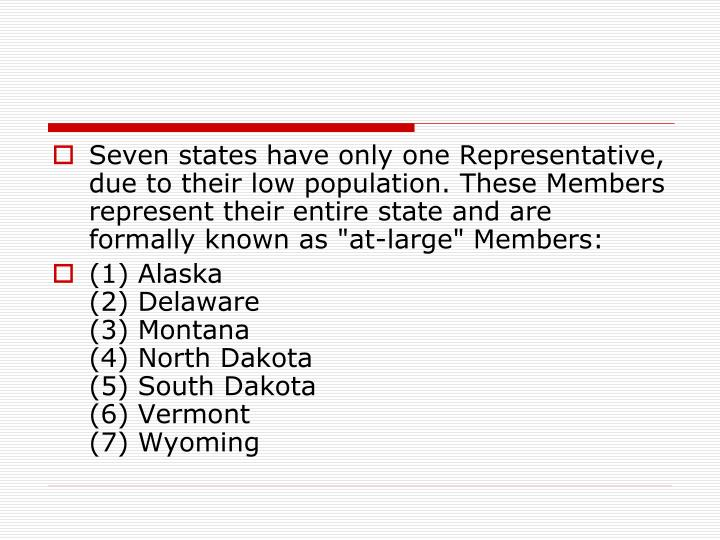 "Seven states have only one Representative, due to their low population. These Members represent their entire state and are formally known as ""at-large"" Members:"