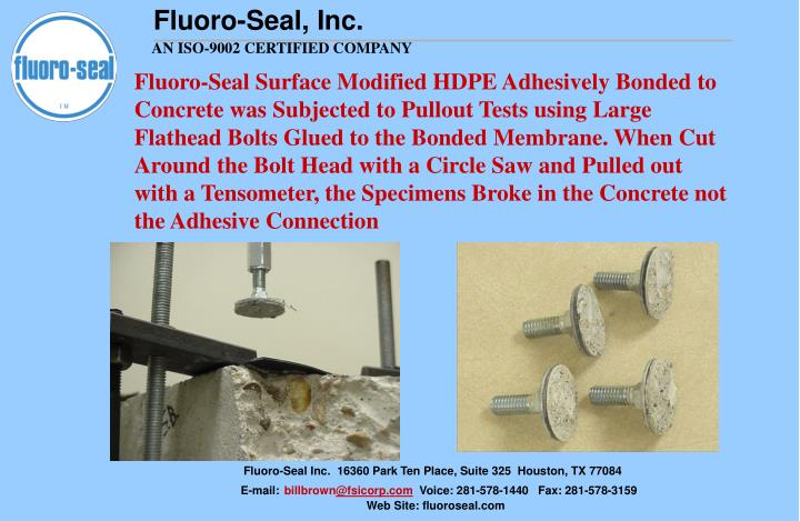 Fluoro-Seal Surface Modified HDPE Adhesively Bonded to Concrete was Subjected to Pullout Tests using Large Flathead Bolts Glued to the Bonded Membrane. When Cut Around the Bolt Head with a Circle Saw and Pulled out with a Tensometer, the Specimens Broke in the Concrete not the Adhesive Connection