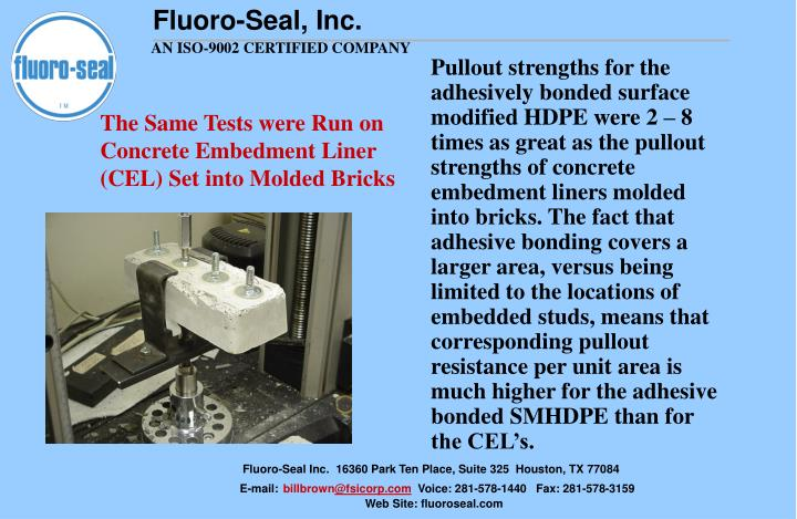 Pullout strengths for the adhesively bonded surface modified HDPE were 2 – 8 times as great as the pullout strengths of concrete embedment liners molded into bricks. The fact that adhesive bonding covers a larger area, versus being limited to the locations of embedded studs, means that corresponding pullout  resistance per unit area is  much higher for the adhesive bonded SMHDPE than for the CEL's.