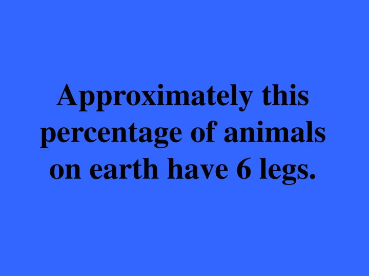 Approximately this percentage of animals on earth have 6 legs.