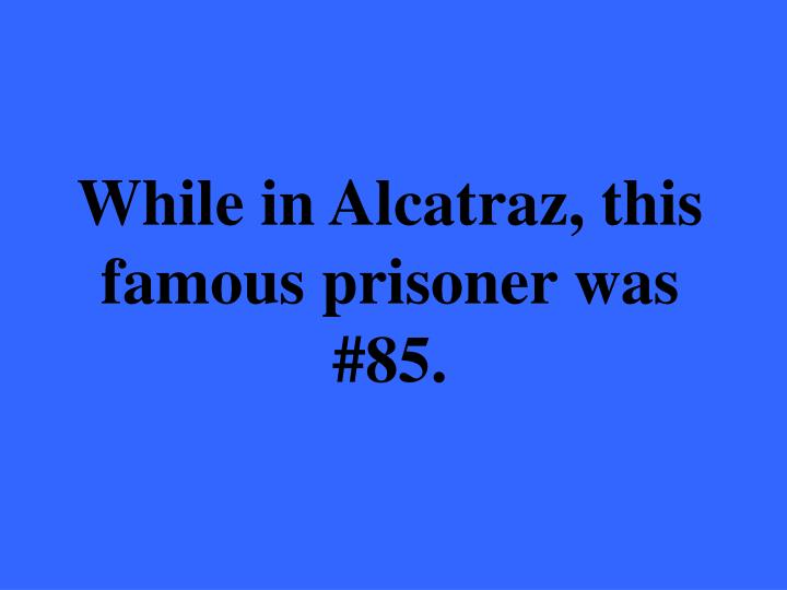 While in Alcatraz, this famous prisoner was #85.