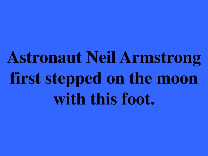 Astronaut Neil Armstrong first stepped on the moon with this foot.
