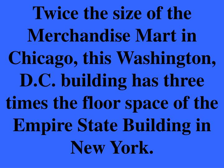 Twice the size of the Merchandise Mart in Chicago, this Washington, D.C. building has three times the floor space of the Empire State Building in New York.