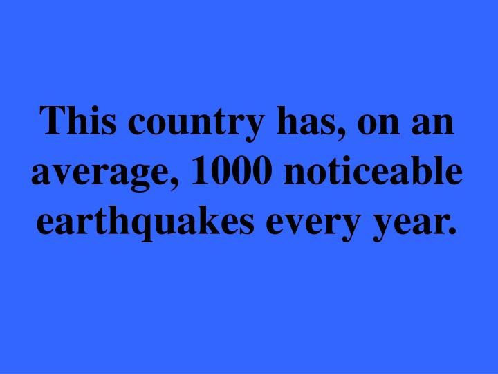 This country has, on an average, 1000 noticeable earthquakes every year.