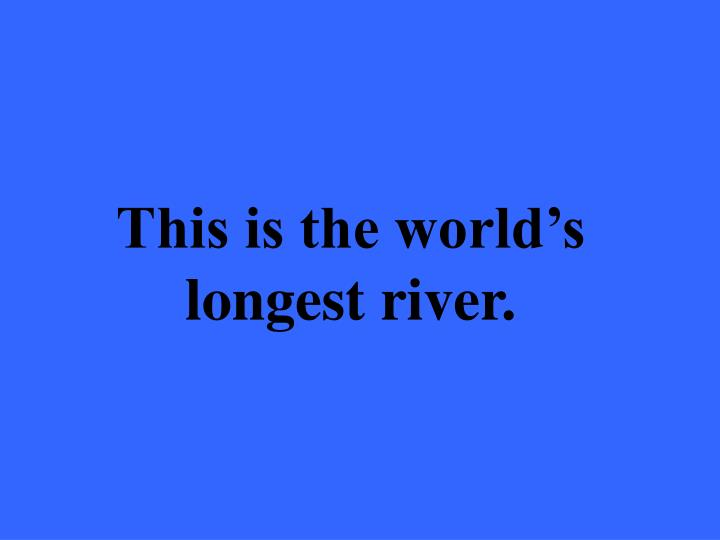 This is the world's longest river.