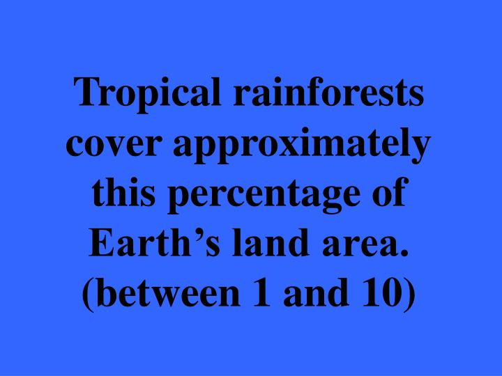 Tropical rainforests cover approximately this percentage of Earth's land area. (between 1 and 10)
