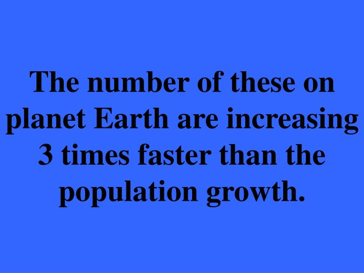 The number of these on planet Earth are increasing 3 times faster than the population growth.