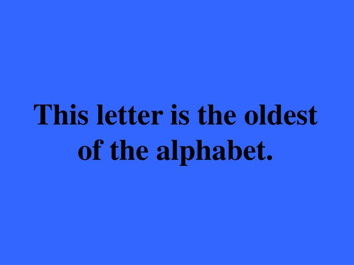 This letter is the oldest of the alphabet.