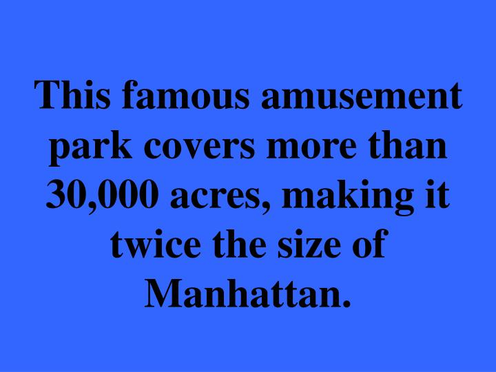This famous amusement park covers more than 30,000 acres, making it twice the size of Manhattan.