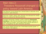 main idea 2 theodore roosevelt changed u s policy toward latin america