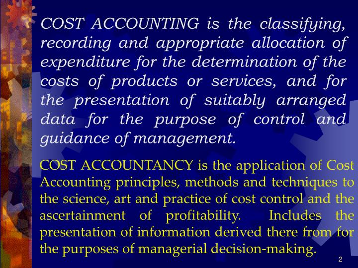 COST ACCOUNTING is the classifying, recording and appropriate allocation of expenditure for the determination of the costs of products or services, and for the presentation of suitably arranged data for the purpose of control and guidance of management.