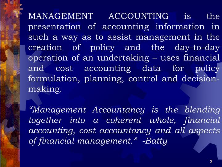 MANAGEMENT ACCOUNTING is the presentation of accounting information in such a way as to assist management in the creation of policy and the day-to-day operation of an undertaking – uses financial and cost accounting data for policy formulation, planning, control and decision-making.