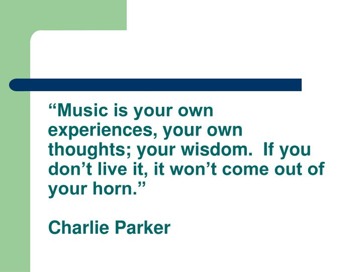 """Music is your own experiences, your own thoughts; your wisdom.  If you don't live it, it won't come out of your horn."""