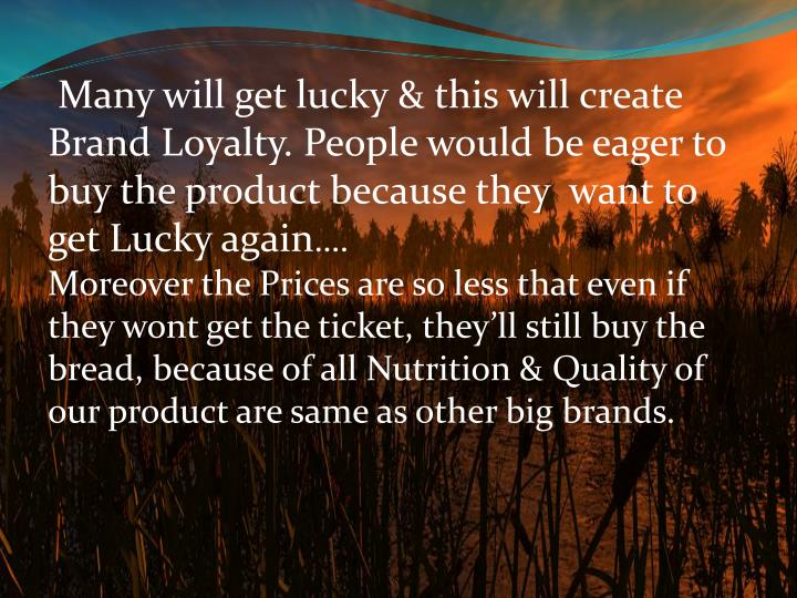 Many will get lucky & this will create Brand Loyalty. People would be eager to buy the product because they