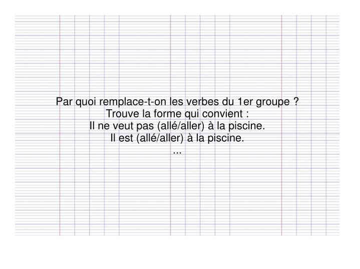 Par quoi remplace-t-on les verbes du 1er groupe?