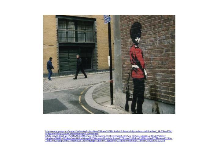 http://www.google.no/imgres?q=banksy&hl=no&sa=X&biw=1024&bih=641&tbm=isch&prmd=imvns&tbnid=kV_S4cRSlwsR5M:&imgrefurl=http://www.creativetempest.com/street-art/banksy/&docid=pFzPUDJYyNCQhM&imgurl=http://www.creativetempest.com/wp-content/uploads/2009/02/banksy-9.jpg&w=600&h=563&ei=9oNcUMqcJYjasgaFlIFQ&zoom=1&iact=hc&vpx=277&vpy=195&dur=2303&hovh=217&hovw=232&tx=137&ty=129&sig=104707948066095143407&page=1&tbnh=122&tbnw=137&start=0&ndsp=17&ved=1t:429,r:7,s:0,i:158
