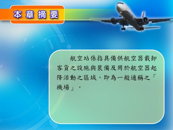 航空站係指具備供航空器載卸客貨之設施與裝備及用於航空器起降活動之區域,即為一般通稱之「機場」。