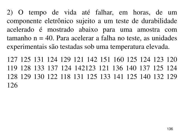 2) O tempo de vida até falhar, em horas, de um componente eletrônico sujeito a um teste de durabilidade acelerado é mostrado abaixo para uma amostra com tamanho n = 40. Para acelerar a falha no teste, as unidades experimentais são testadas sob uma temperatura elevada.