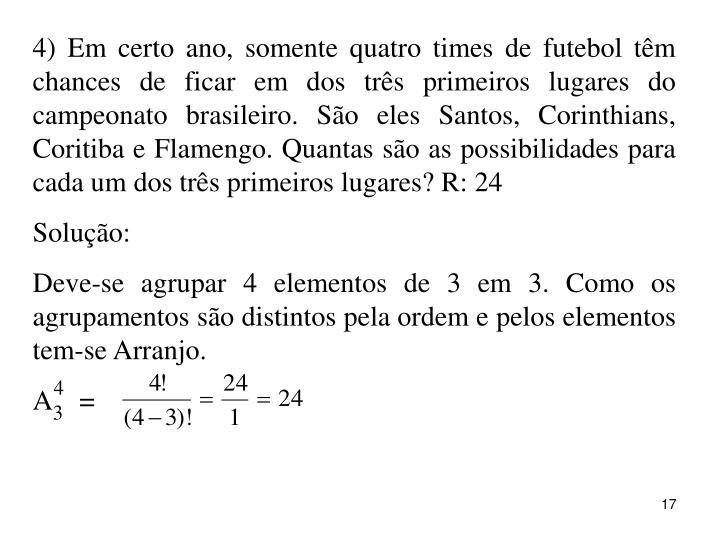 4) Em certo ano, somente quatro times de futebol têm chances de ficar em dos três primeiros lugares do campeonato brasileiro. São eles Santos, Corinthians, Coritiba e Flamengo. Quantas são as possibilidades para cada um dos três primeiros lugares? R: 24