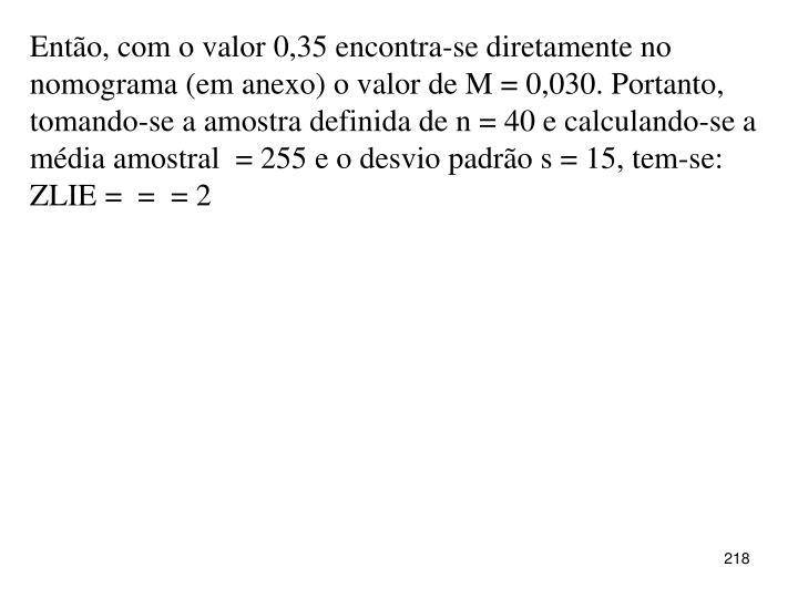Então, com o valor 0,35 encontra-se diretamente no nomograma (em anexo) o valor de M = 0,030. Portanto, tomando-se a amostra definida de n = 40 e calculando-se a média amostral  = 255 e o desvio padrão s = 15, tem-se: