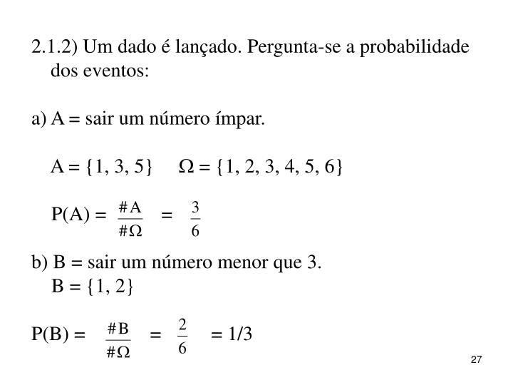 2.1.2) Um dado é lançado. Pergunta-se a probabilidade dos eventos: