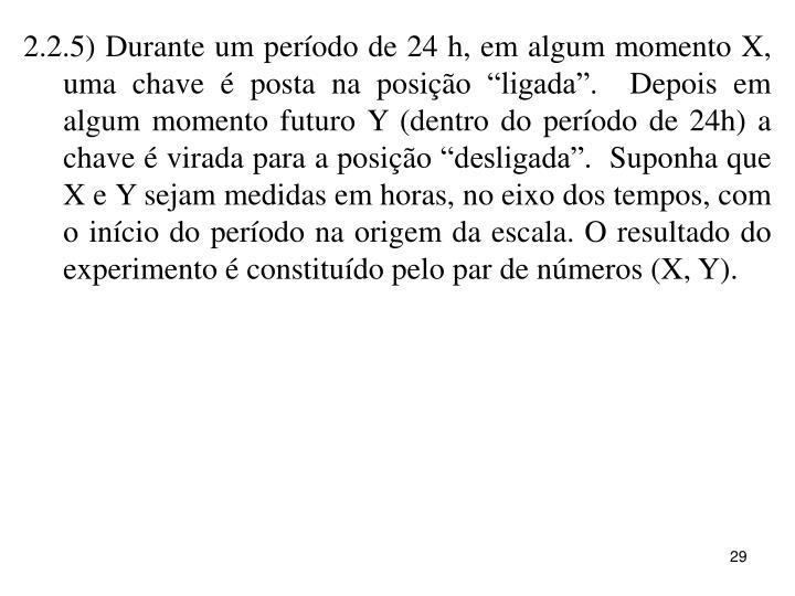 """2.2.5) Durante um período de 24 h, em algum momento X, uma chave é posta na posição """"ligada"""".  Depois em algum momento futuro Y (dentro do período de 24h) a chave é virada para a posição """"desligada"""".  Suponha que X e Y sejam medidas em horas, no eixo dos tempos, com o início do período na origem da escala. O resultado do experimento é constituído pelo par de números (X, Y)."""