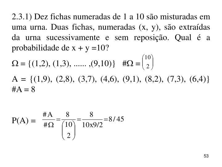 2.3.1) Dez fichas numeradas de 1 a 10 são misturadas em uma urna. Duas fichas, numeradas (x, y), são extraídas da urna sucessivamente e sem reposição. Qual é a probabilidade de x + y =10?