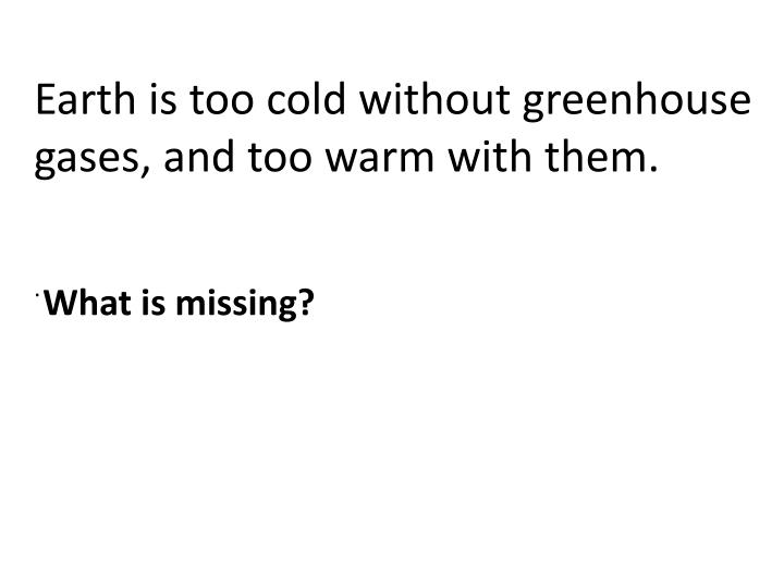 Earth is too cold without greenhouse gases, and too warm with them.