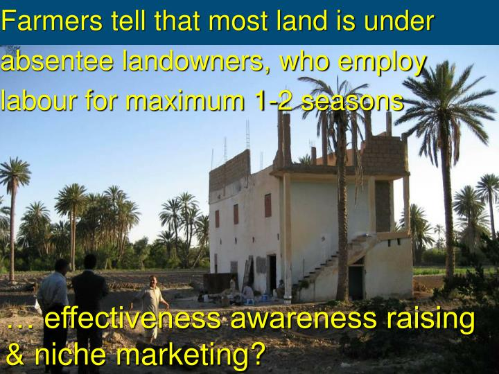 Farmers tell that most land is under absentee landowners, who employ labour for maximum 1-2 seasons