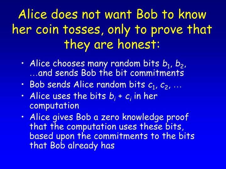 Alice does not want Bob to know her coin tosses, only to prove that they are honest:
