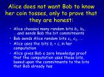 alice does not want bob to know her coin tosses only to prove that they are honest