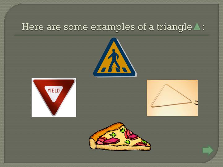 Here are some examples of a triangle    :