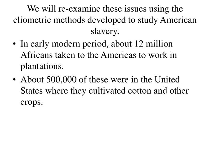 We will re-examine these issues using the cliometric methods developed to study American slavery.