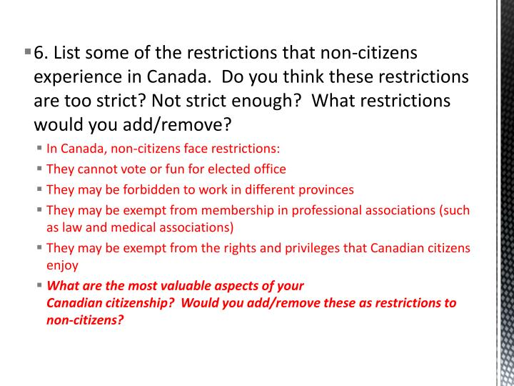 6. List some of the restrictions that non-citizens experience in Canada.  Do you think these restrictions are too strict? Not strict enough?  What restrictions would you add/remove?