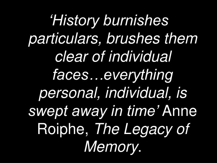 'History burnishes particulars, brushes them clear of individual faces…everything personal, individual, is swept away in time'