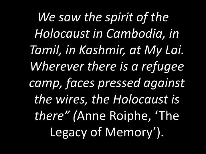 "We saw the spirit of the Holocaust in Cambodia, in Tamil, in Kashmir, at My Lai.  Wherever there is a refugee camp, faces pressed against the wires, the Holocaust is there"" ("
