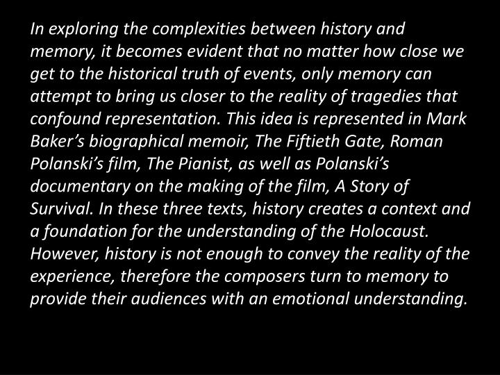 In exploring the complexities between history and memory, it becomes evident that no matter how close we get to the historical truth of events, only memory can attempt to bring us closer to the reality of tragedies that confound representation. This idea is represented in Mark Baker's biographical memoir, The Fiftieth Gate, Roman Polanski's film, The Pianist, as well as Polanski's documentary on the making of the film, A Story of Survival. In these three texts, history creates a context and a foundation for the understanding of the Holocaust. However, history is not enough to convey the reality of the experience, therefore the composers turn to memory to provide their audiences with an emotional understanding.