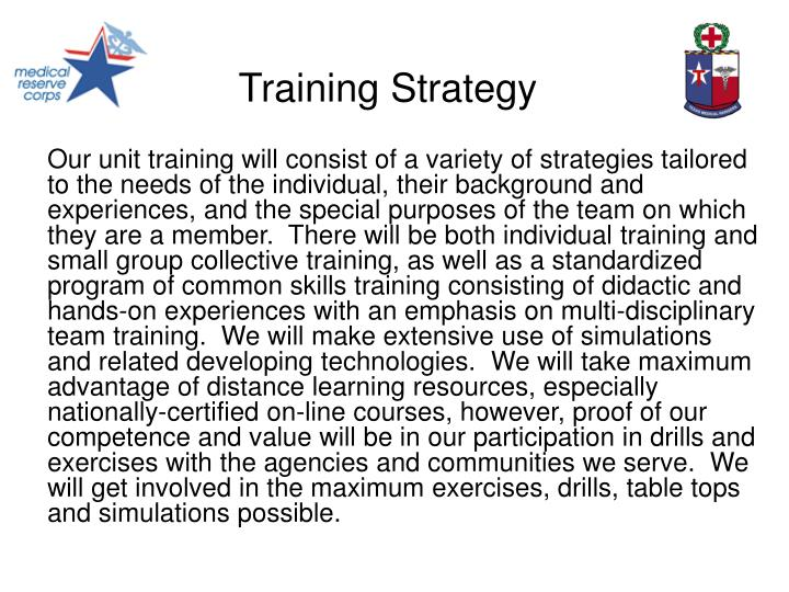 Our unit training will consist of a variety of strategies tailored to the needs of the individual, their background and experiences, and the special purposes of the team on which they are a member. There will be both individual training and small group collective training, as well as a standardized program of common skills training consisting of didactic and hands-on experiences with an emphasis on multi-disciplinary team training. We will make extensive use of simulations and related developing technologies. We will take maximum advantage of distance learning resources, especially nationally-certified on-line courses, however, proof of our competence and value will be in our participation in drills and exercises with the agencies and communities we serve. We will get involved in the maximum exercises, drills, table tops and simulations possible.