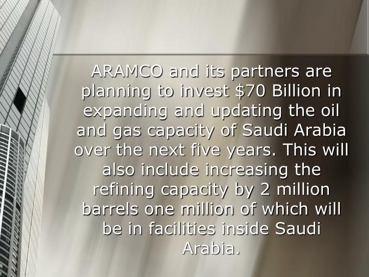 ARAMCO and its partners are planning to invest $70 Billion in expanding and updating the oil and gas capacity of Saudi Arabia over the next five years. This will also include increasing the refining capacity by 2 million barrels one million of which will be in facilities inside Saudi Arabia.