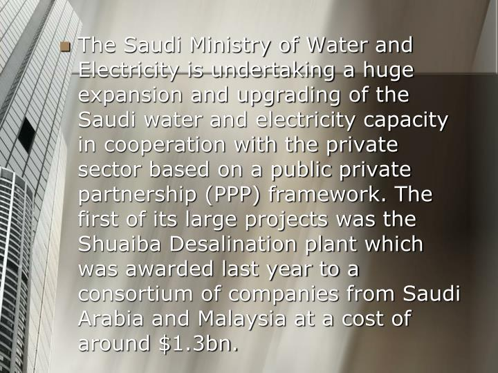 The Saudi Ministry of Water and Electricity is undertaking a huge expansion and upgrading of the Saudi water and electricity capacity in cooperation with the private sector based on a public private partnership (PPP) framework. The first of its large projects was the Shuaiba Desalination plant which was awarded last year to a consortium of companies from Saudi Arabia and Malaysia at a cost of around $1.3bn.