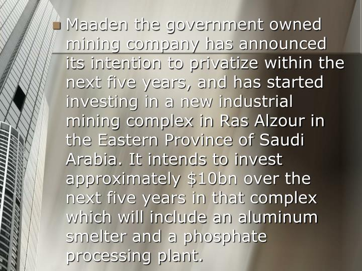 Maaden the government owned mining company has announced its intention to privatize within the next five years, and has started investing in a new industrial mining complex in Ras Alzour in the Eastern Province of Saudi Arabia. It intends to invest approximately $10bn over the next five years in that complex which will include an aluminum smelter and a phosphate processing plant.
