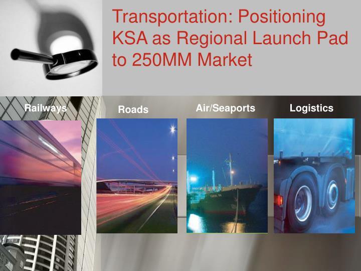 Transportation: Positioning KSA as Regional Launch Pad to 250MM Market