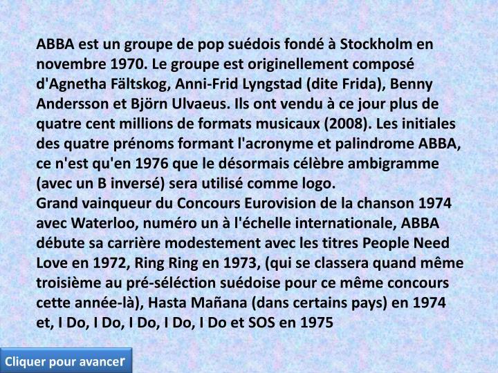ABBA est un groupe de pop suédois fondé à Stockholm en novembre 1970. Le groupe est originellement composé d'Agnetha Fältskog, Anni-Frid Lyngstad (dite Frida), Benny Andersson et Björn Ulvaeus. Ils ont vendu à ce jour plus de quatre cent millions de formats musicaux (2008). Les initiales des quatre prénoms formant l'acronyme et palindrome ABBA, ce n'est qu'en 1976 que le désormais célèbre ambigramme (avec un B inversé) sera utilisé comme logo.